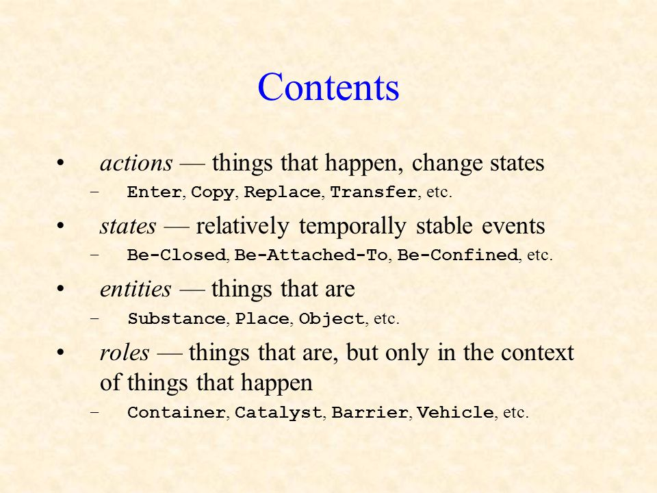 Contents actions — things that happen, change states –Enter, Copy, Replace, Transfer, etc. states — relatively temporally stable events –Be-Closed, Be