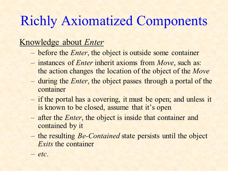 Richly Axiomatized Components Knowledge about Enter –before the Enter, the object is outside some container –instances of Enter inherit axioms from Mo