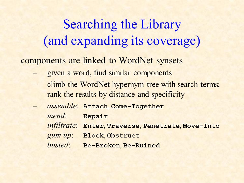 Searching the Library (and expanding its coverage) components are linked to WordNet synsets –given a word, find similar components –climb the WordNet hypernym tree with search terms; rank the results by distance and specificity –assemble: Attach, Come-Together mend: Repair infiltrate: Enter, Traverse, Penetrate, Move-Into gum up: Block, Obstruct busted: Be-Broken, Be-Ruined