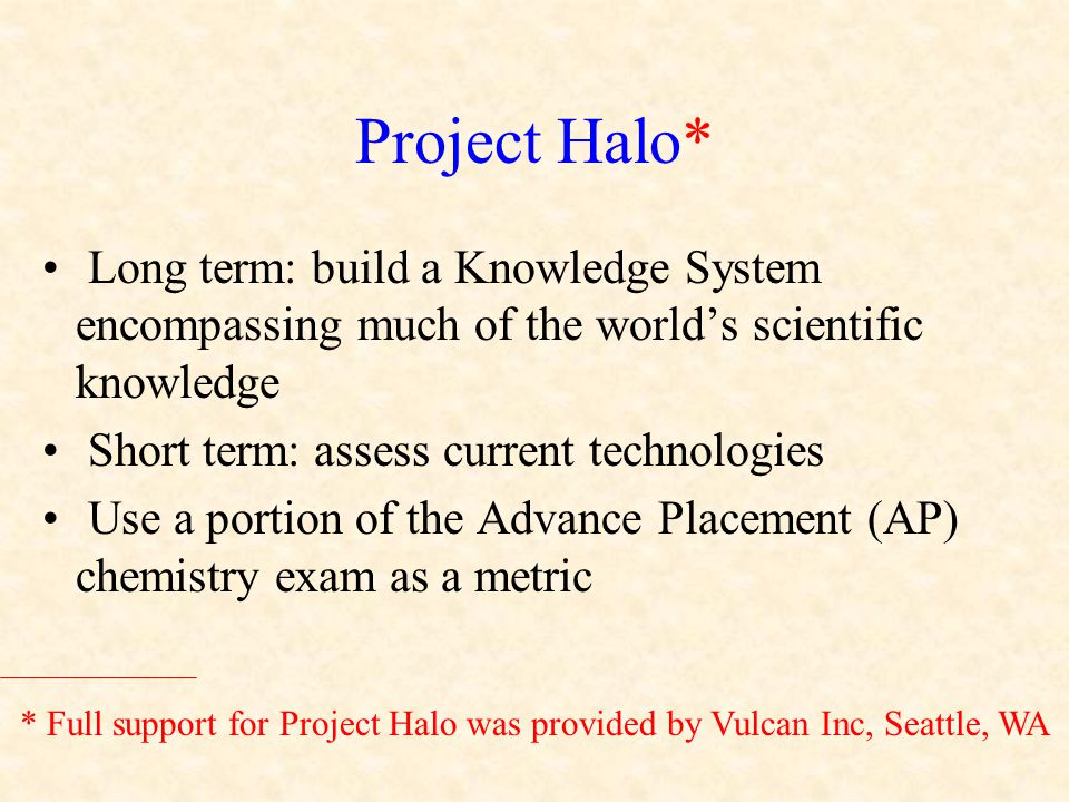 Project Halo* Long term: build a Knowledge System encompassing much of the world's scientific knowledge Short term: assess current technologies Use a portion of the Advance Placement (AP) chemistry exam as a metric * Full support for Project Halo was provided by Vulcan Inc, Seattle, WA