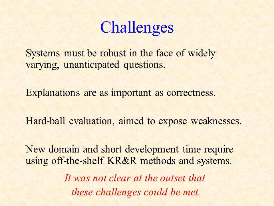 Challenges Systems must be robust in the face of widely varying, unanticipated questions. Explanations are as important as correctness. Hard-ball eval