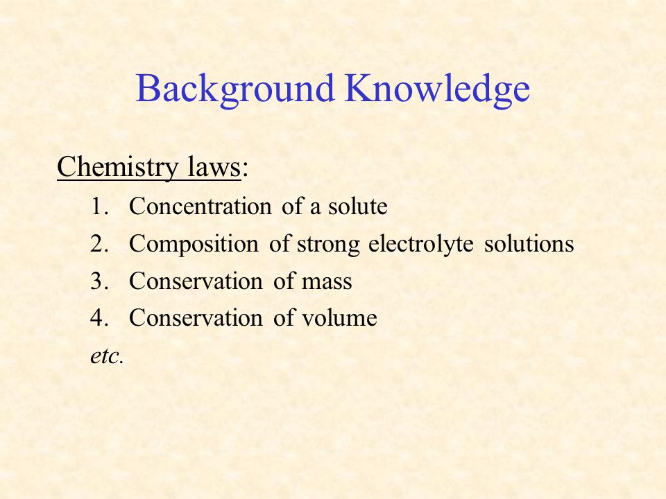 Background Knowledge Chemistry laws: 1.Concentration of a solute 2.Composition of strong electrolyte solutions 3.Conservation of mass 4.Conservation o