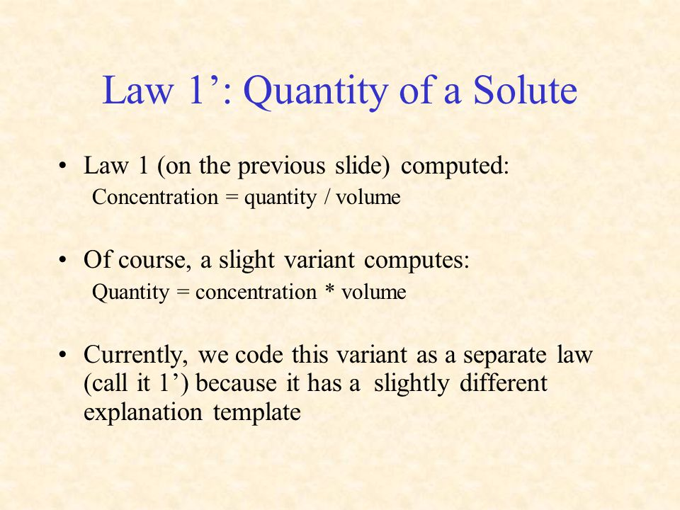 Law 1': Quantity of a Solute Law 1 (on the previous slide) computed: Concentration = quantity / volume Of course, a slight variant computes: Quantity