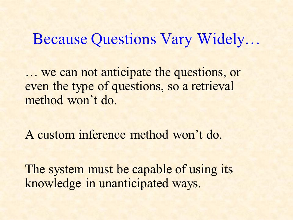 Because Questions Vary Widely… … we can not anticipate the questions, or even the type of questions, so a retrieval method won't do. A custom inferenc