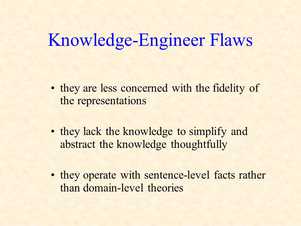 Knowledge-Engineer Flaws they are less concerned with the fidelity of the representations they lack the knowledge to simplify and abstract the knowledge thoughtfully they operate with sentence-level facts rather than domain-level theories