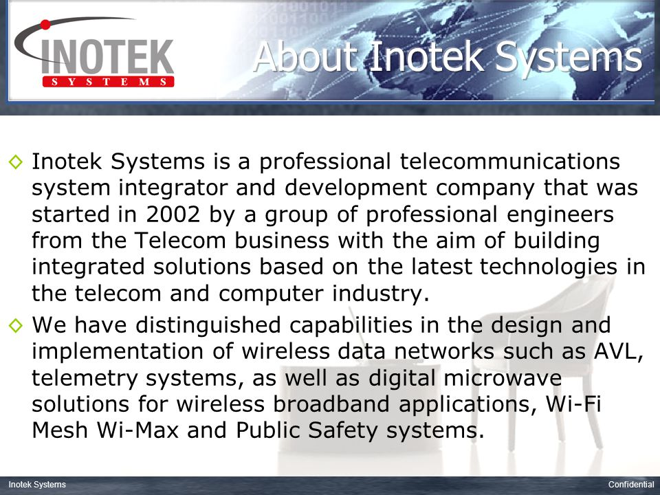 ConfidentialInotek Systems Broadband Wireless –Wi-Fi hotspots and Wi-Fi Mesh solutions –WiMAX systems –Public Safety broadband wireless Video Surveillance –Traffic Street Surveillance –Building management and security Automatic Vehicle Location and Tracking systems –GPS/GSM tracking solutions –Digital radio solutions IP Telephony solutions –SIP PBX systems including call processor, IVR, recording,… –Telephony media gateways