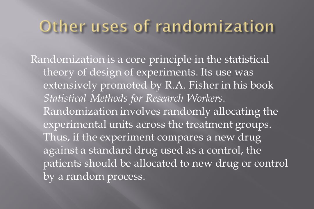 Randomization is a core principle in the statistical theory of design of experiments.