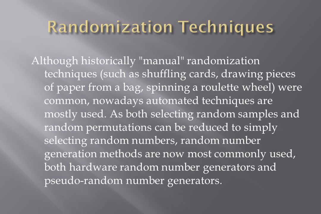 Although historically manual randomization techniques (such as shuffling cards, drawing pieces of paper from a bag, spinning a roulette wheel) were common, nowadays automated techniques are mostly used.
