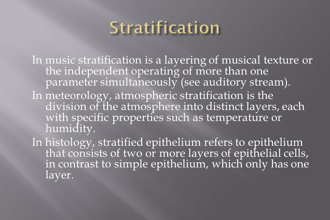 In music stratification is a layering of musical texture or the independent operating of more than one parameter simultaneously (see auditory stream).