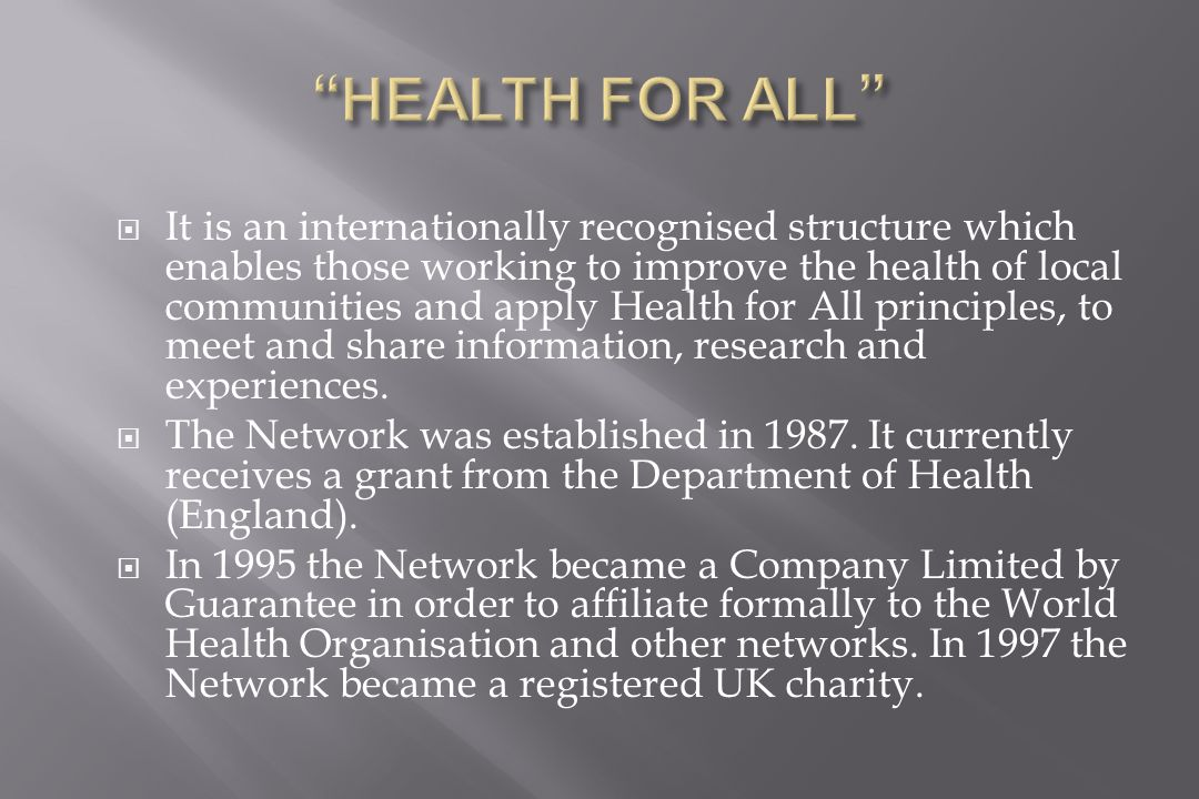  It is an internationally recognised structure which enables those working to improve the health of local communities and apply Health for All principles, to meet and share information, research and experiences.