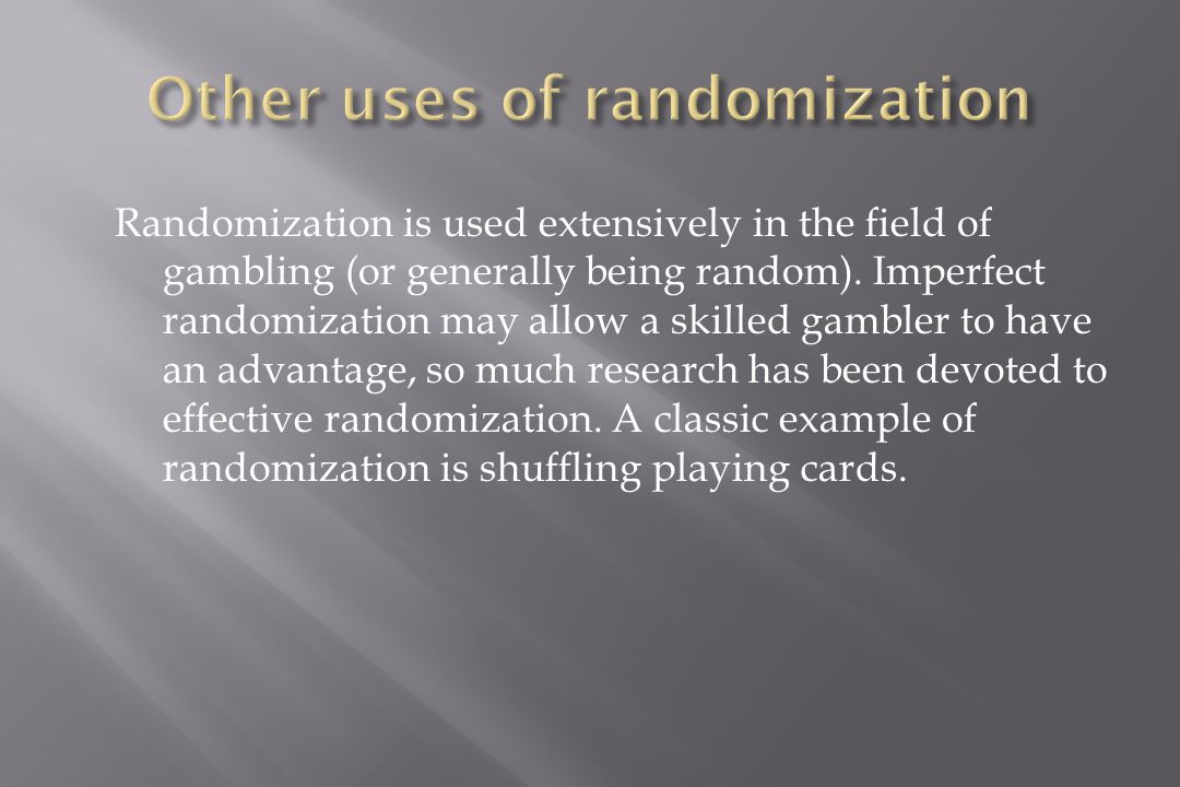 Randomization is used extensively in the field of gambling (or generally being random).