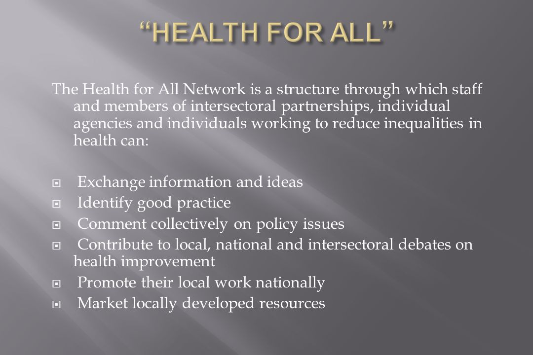 The Health for All Network is a structure through which staff and members of intersectoral partnerships, individual agencies and individuals working to reduce inequalities in health can:  Exchange information and ideas  Identify good practice  Comment collectively on policy issues  Contribute to local, national and intersectoral debates on health improvement  Promote their local work nationally  Market locally developed resources