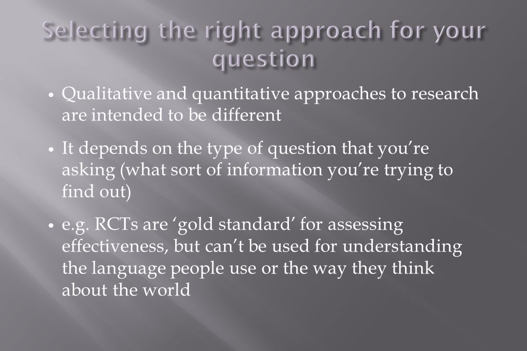 Qualitative and quantitative approaches to research are intended to be different It depends on the type of question that you're asking (what sort of information you're trying to find out) e.g.