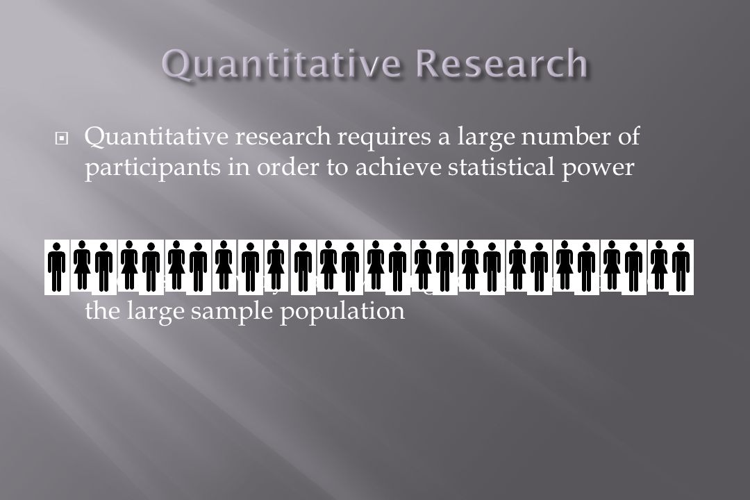  Quantitative research requires a large number of participants in order to achieve statistical power  It looks for a very narrow range of information from the large sample population
