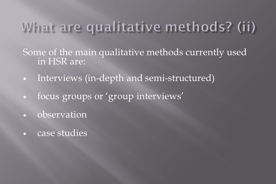 Some of the main qualitative methods currently used in HSR are: Interviews (in-depth and semi-structured) focus groups or 'group interviews' observation case studies