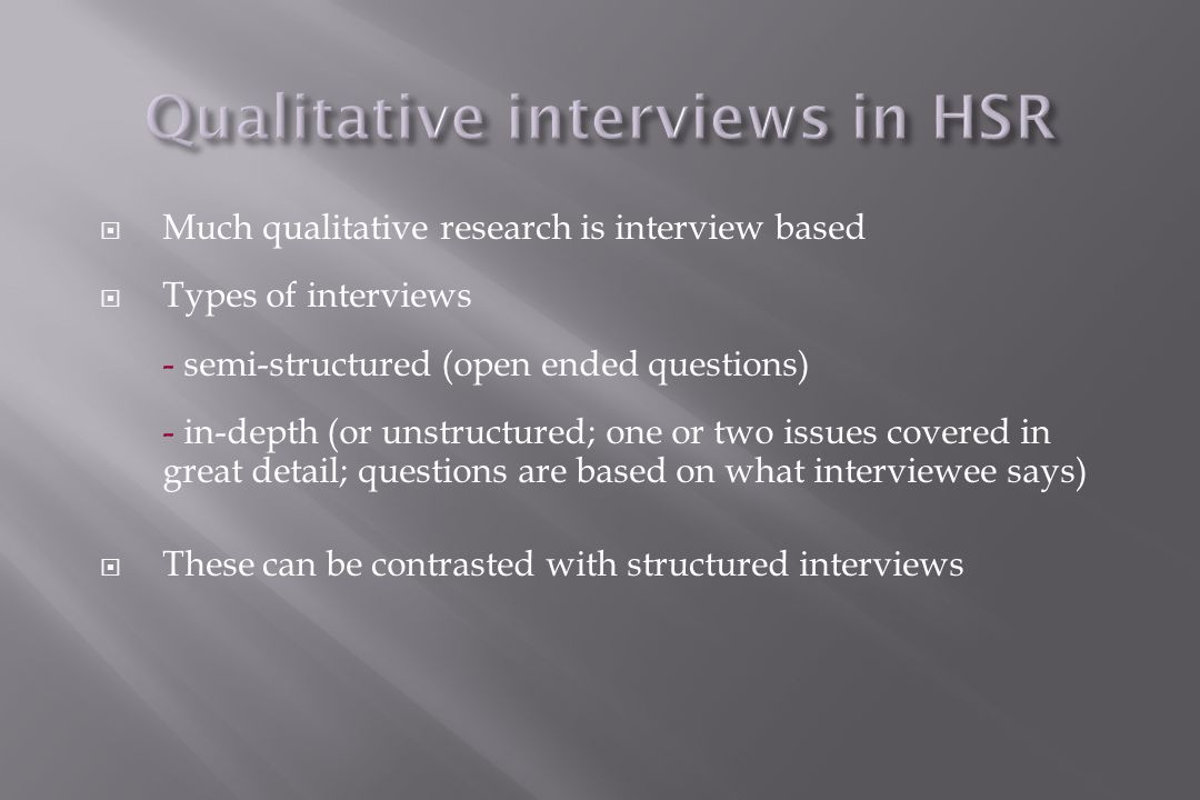  Much qualitative research is interview based  Types of interviews - semi-structured (open ended questions) - in-depth (or unstructured; one or two issues covered in great detail; questions are based on what interviewee says)  These can be contrasted with structured interviews
