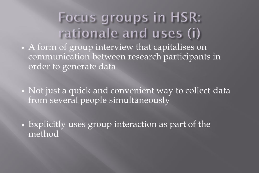 A form of group interview that capitalises on communication between research participants in order to generate data Not just a quick and convenient way to collect data from several people simultaneously Explicitly uses group interaction as part of the method