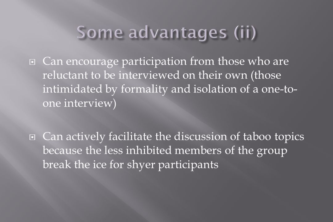  Can encourage participation from those who are reluctant to be interviewed on their own (those intimidated by formality and isolation of a one-to- one interview)  Can actively facilitate the discussion of taboo topics because the less inhibited members of the group break the ice for shyer participants