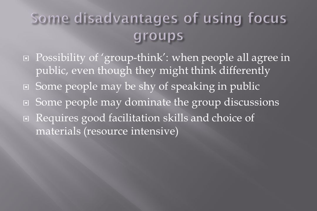  Possibility of 'group-think': when people all agree in public, even though they might think differently  Some people may be shy of speaking in public  Some people may dominate the group discussions  Requires good facilitation skills and choice of materials (resource intensive)
