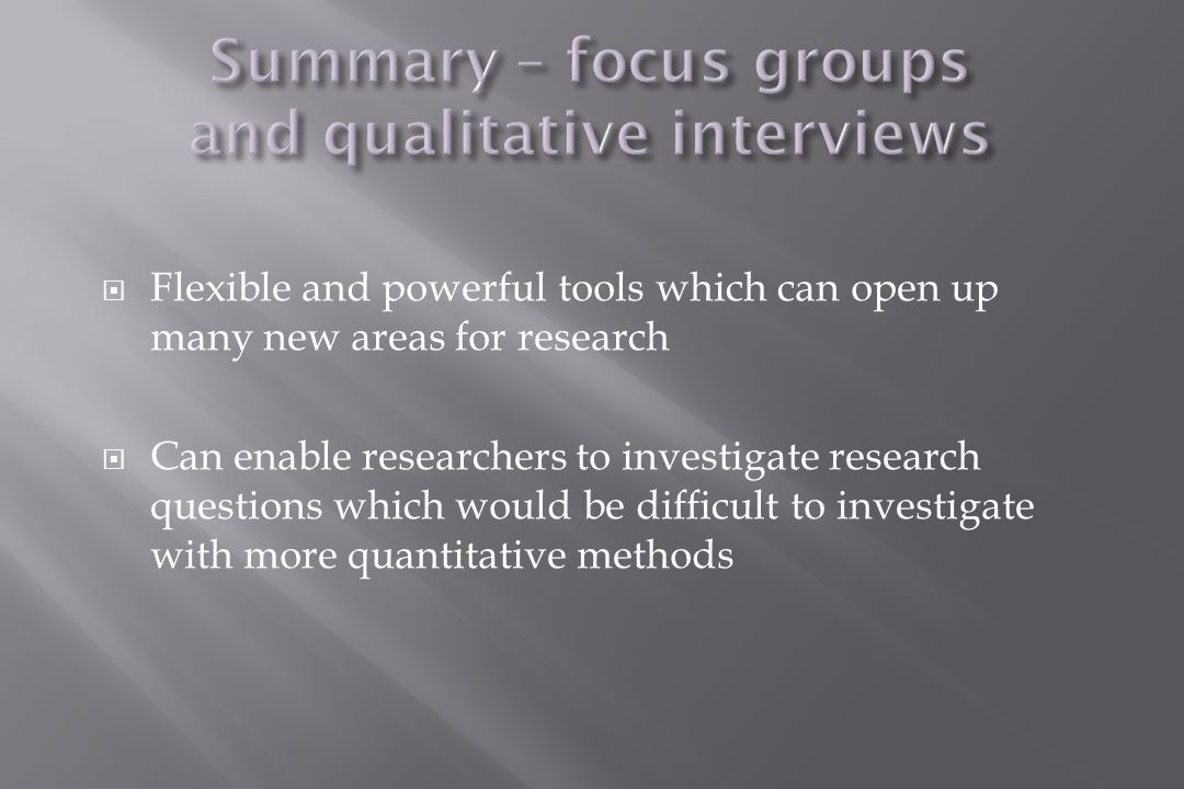  Flexible and powerful tools which can open up many new areas for research  Can enable researchers to investigate research questions which would be difficult to investigate with more quantitative methods