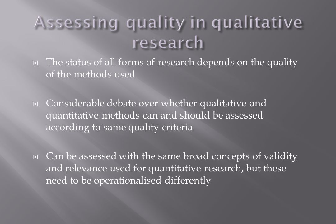  The status of all forms of research depends on the quality of the methods used  Considerable debate over whether qualitative and quantitative methods can and should be assessed according to same quality criteria  Can be assessed with the same broad concepts of validity and relevance used for quantitative research, but these need to be operationalised differently
