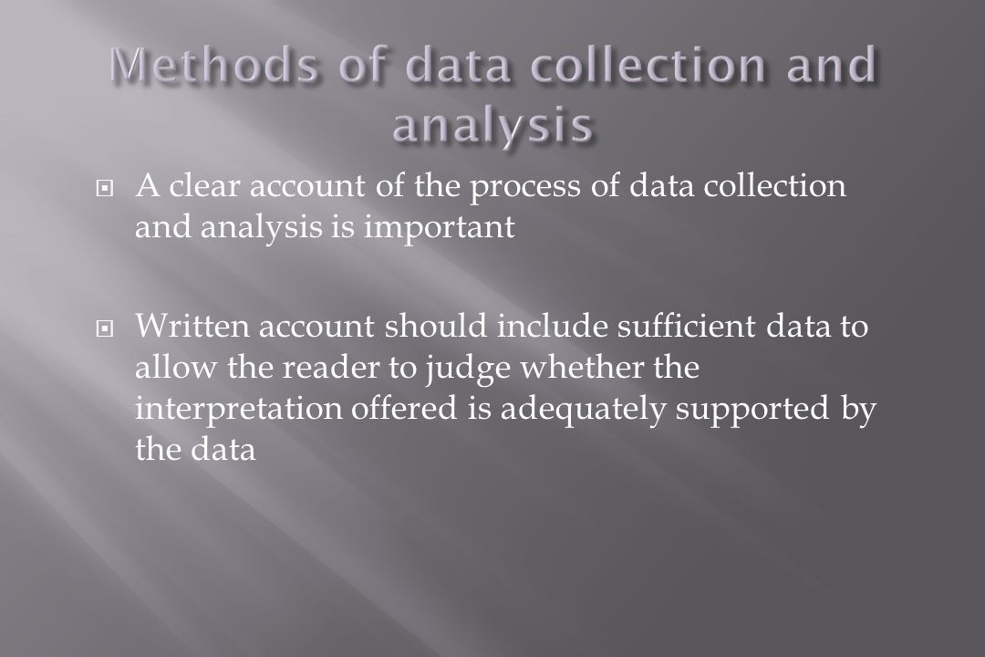  A clear account of the process of data collection and analysis is important  Written account should include sufficient data to allow the reader to judge whether the interpretation offered is adequately supported by the data