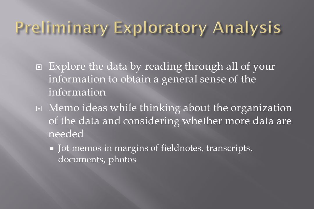  Explore the data by reading through all of your information to obtain a general sense of the information  Memo ideas while thinking about the organization of the data and considering whether more data are needed  Jot memos in margins of fieldnotes, transcripts, documents, photos