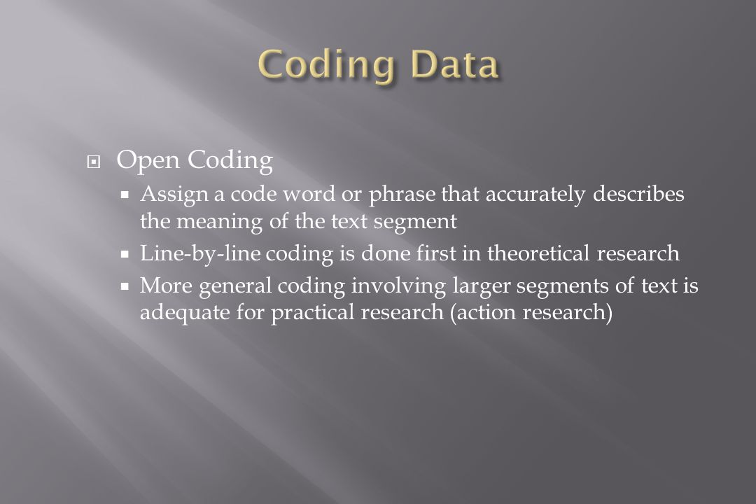  Open Coding  Assign a code word or phrase that accurately describes the meaning of the text segment  Line-by-line coding is done first in theoretical research  More general coding involving larger segments of text is adequate for practical research (action research)