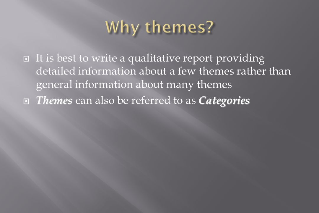  It is best to write a qualitative report providing detailed information about a few themes rather than general information about many themes  ThemesCategories  Themes can also be referred to as Categories