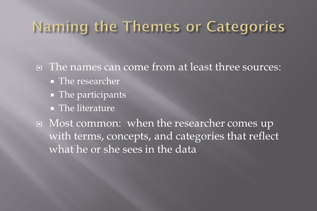  The names can come from at least three sources:  The researcher  The participants  The literature  Most common: when the researcher comes up with terms, concepts, and categories that reflect what he or she sees in the data