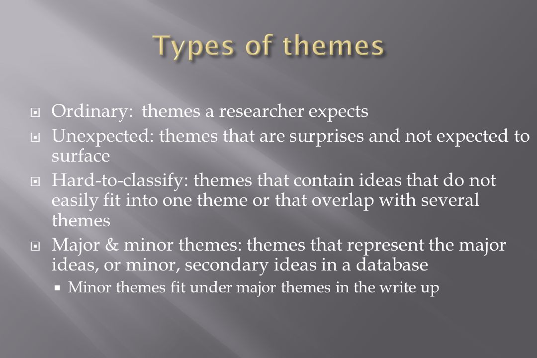  Ordinary: themes a researcher expects  Unexpected: themes that are surprises and not expected to surface  Hard-to-classify: themes that contain ideas that do not easily fit into one theme or that overlap with several themes  Major & minor themes: themes that represent the major ideas, or minor, secondary ideas in a database  Minor themes fit under major themes in the write up