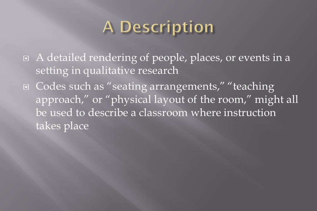  A detailed rendering of people, places, or events in a setting in qualitative research  Codes such as seating arrangements, teaching approach, or physical layout of the room, might all be used to describe a classroom where instruction takes place