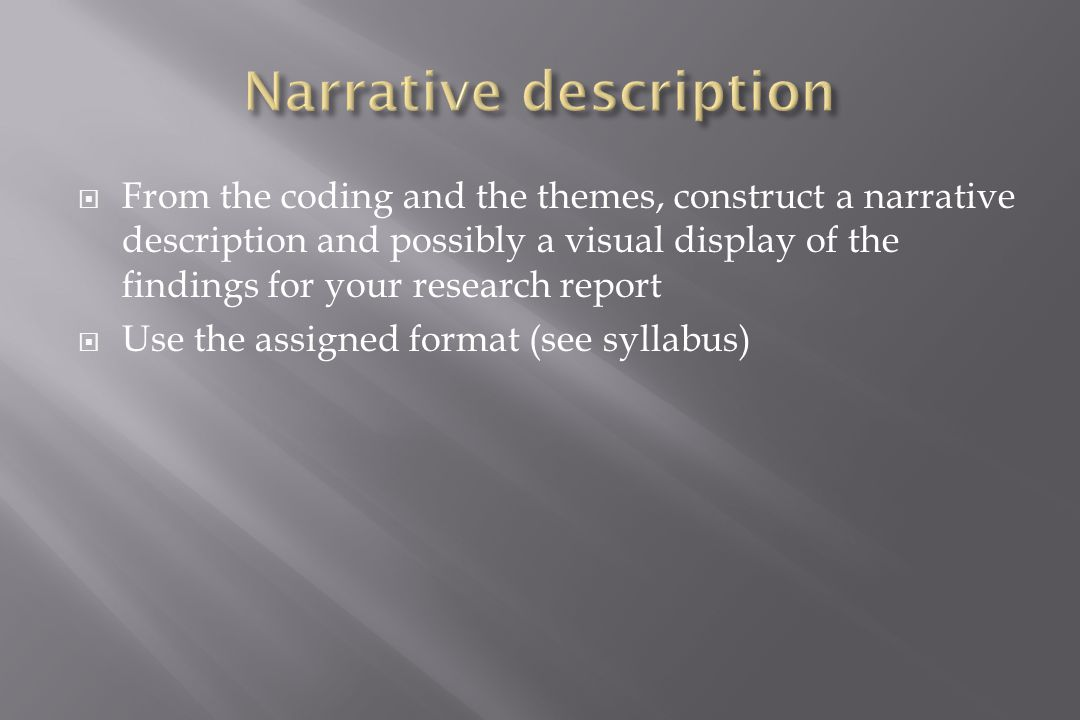  From the coding and the themes, construct a narrative description and possibly a visual display of the findings for your research report  Use the assigned format (see syllabus)