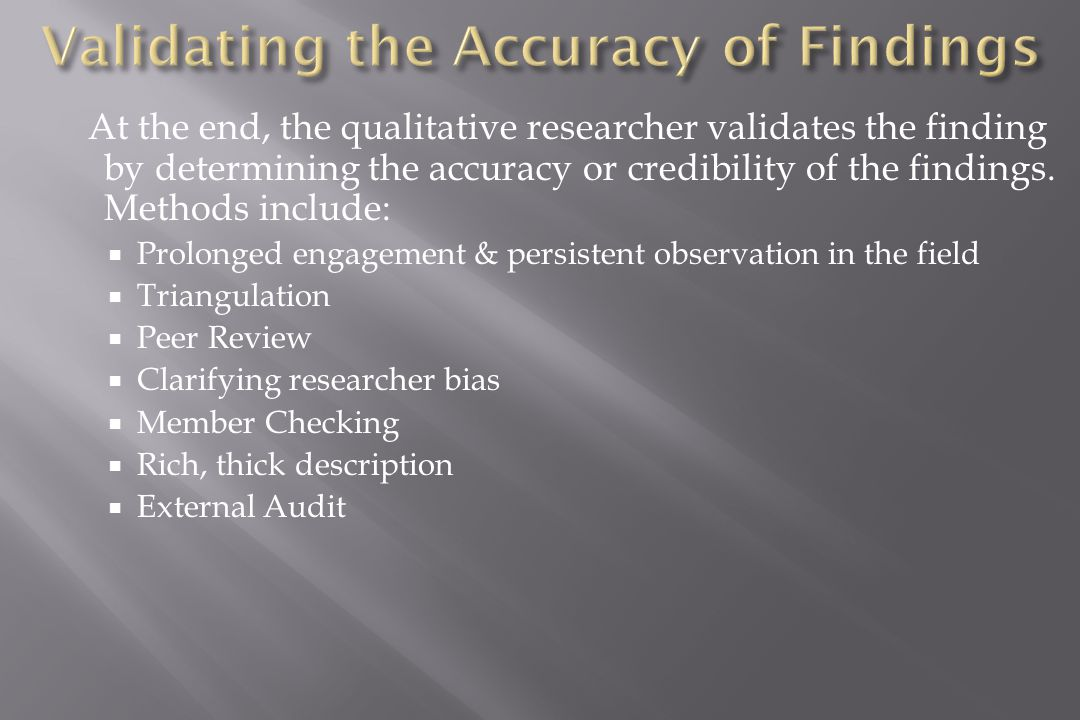 At the end, the qualitative researcher validates the finding by determining the accuracy or credibility of the findings.