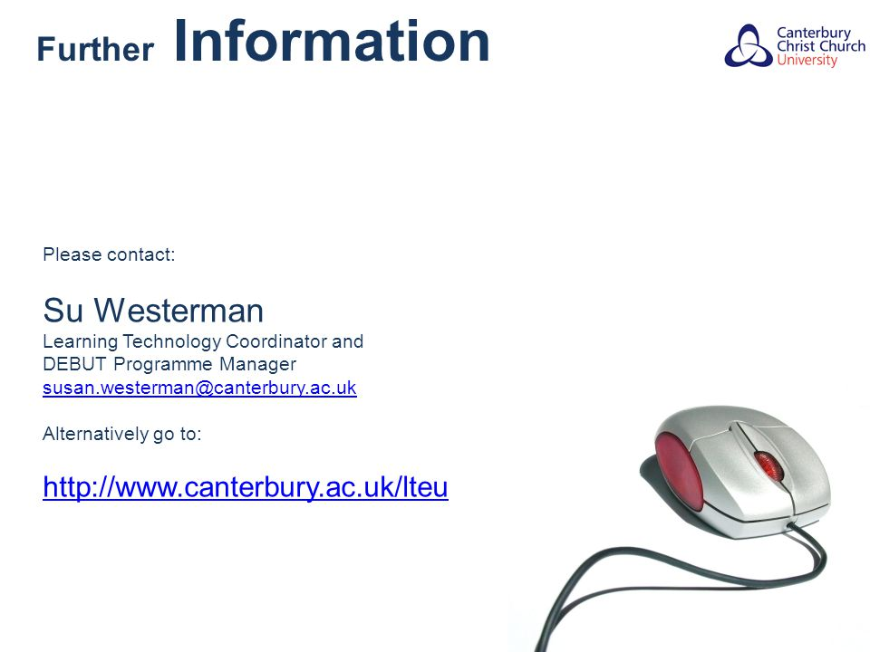 Further Information Please contact: Su Westerman Learning Technology Coordinator and DEBUT Programme Manager susan.westerman@canterbury.ac.uk Alternatively go to: http://www.canterbury.ac.uk/lteu