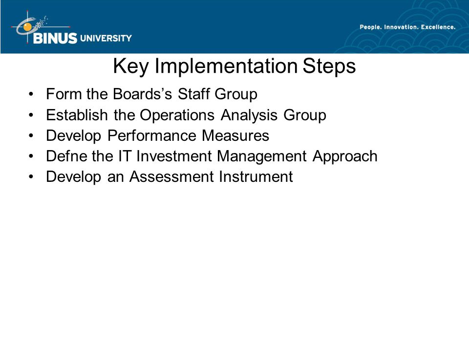 Key Implementation Steps Form the Boards's Staff Group Establish the Operations Analysis Group Develop Performance Measures Defne the IT Investment Management Approach Develop an Assessment Instrument