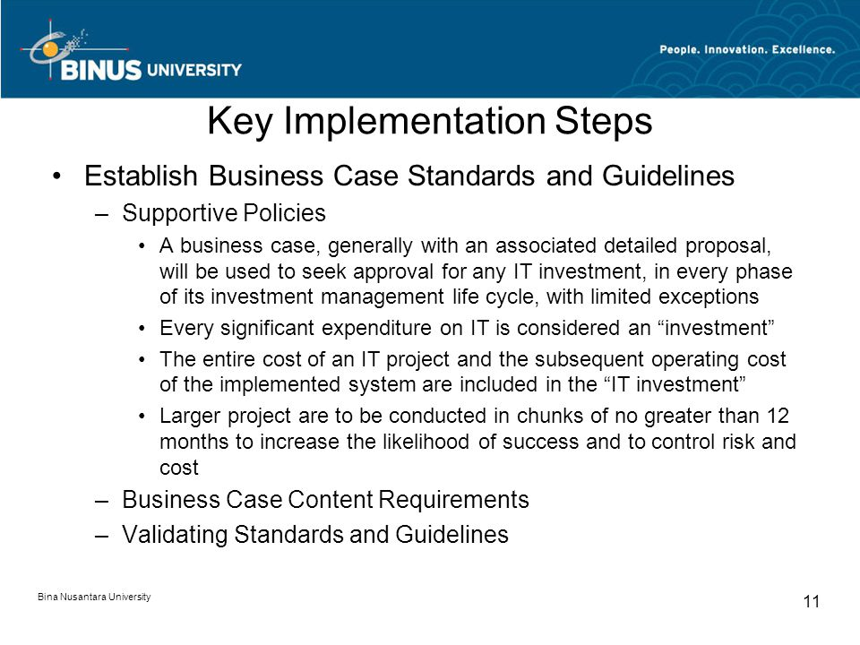 Key Implementation Steps Establish Business Case Standards and Guidelines –Supportive Policies A business case, generally with an associated detailed proposal, will be used to seek approval for any IT investment, in every phase of its investment management life cycle, with limited exceptions Every significant expenditure on IT is considered an investment The entire cost of an IT project and the subsequent operating cost of the implemented system are included in the IT investment Larger project are to be conducted in chunks of no greater than 12 months to increase the likelihood of success and to control risk and cost –Business Case Content Requirements –Validating Standards and Guidelines Bina Nusantara University 11