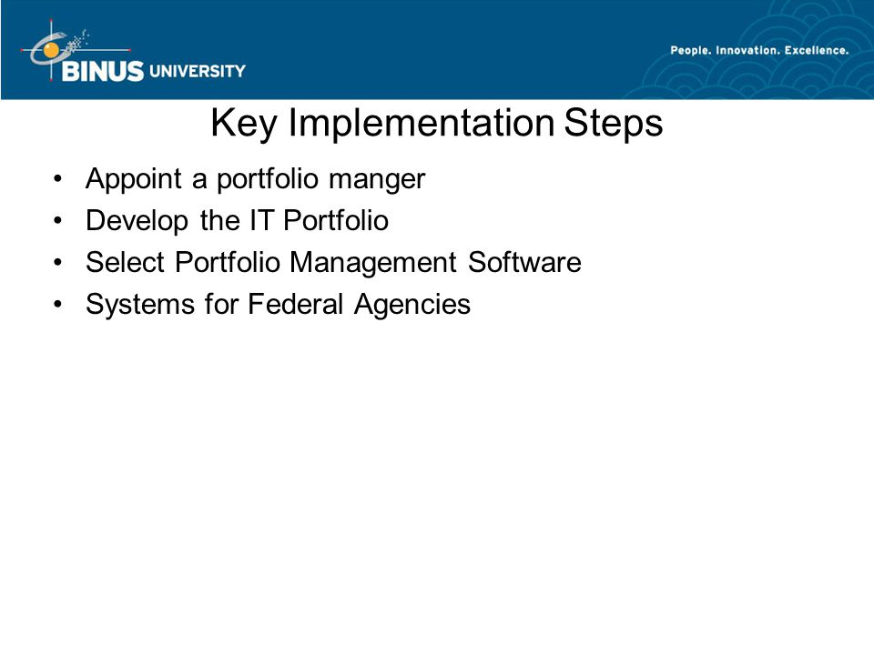 Key Implementation Steps Appoint a portfolio manger Develop the IT Portfolio Select Portfolio Management Software Systems for Federal Agencies
