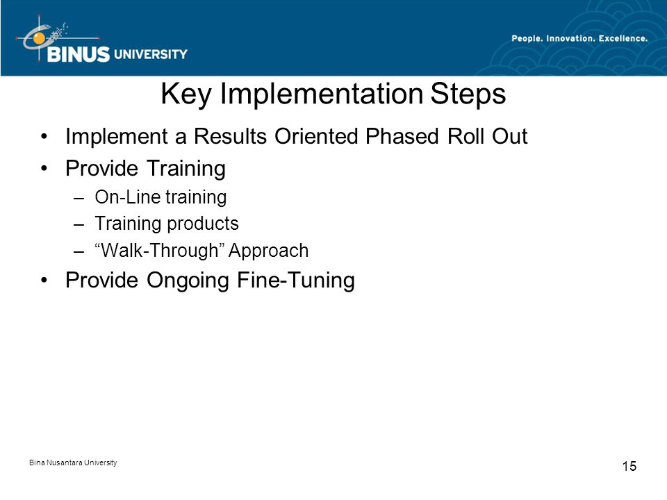 Key Implementation Steps Implement a Results Oriented Phased Roll Out Provide Training –On-Line training –Training products – Walk-Through Approach Provide Ongoing Fine-Tuning Bina Nusantara University 15