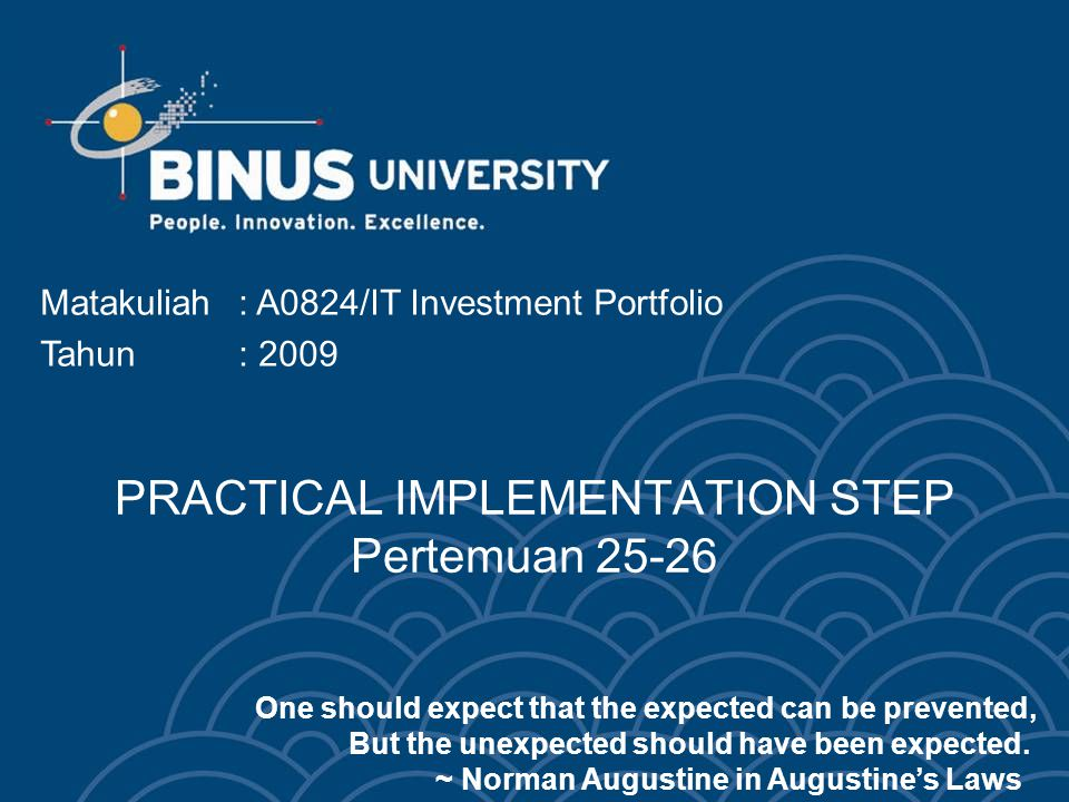 PRACTICAL IMPLEMENTATION STEP Pertemuan 25-26 Matakuliah: A0824/IT Investment Portfolio Tahun: 2009 One should expect that the expected can be prevented, But the unexpected should have been expected.