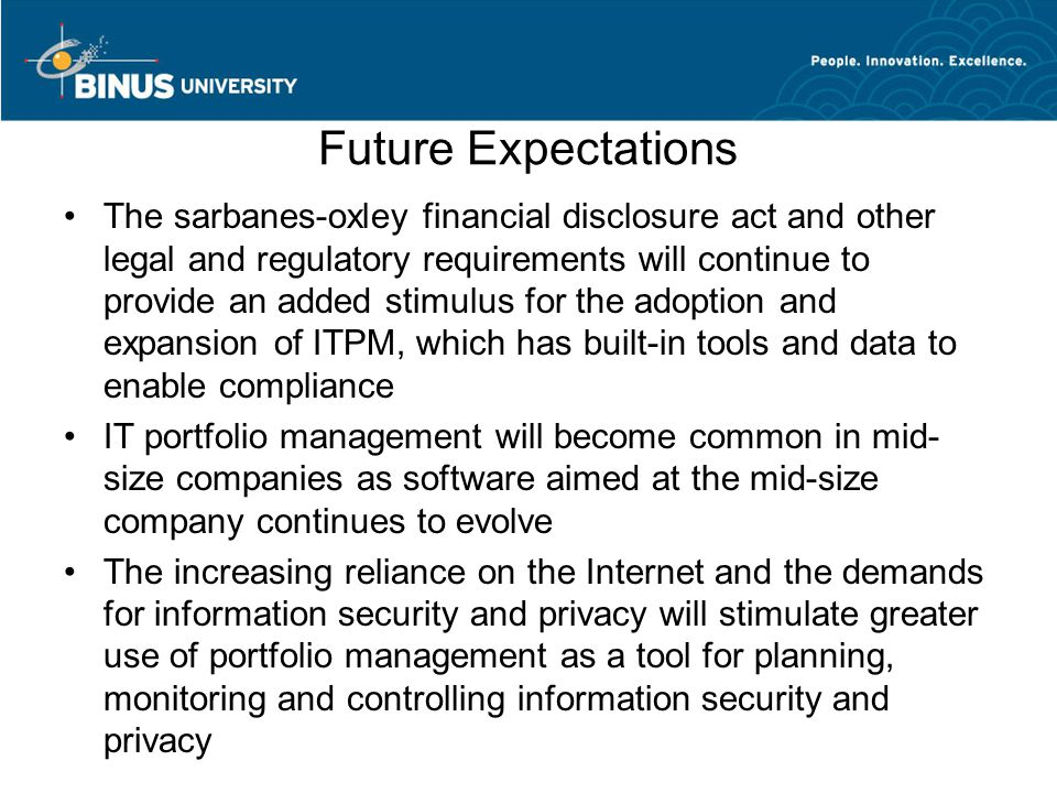 Future Expectations The sarbanes-oxley financial disclosure act and other legal and regulatory requirements will continue to provide an added stimulus for the adoption and expansion of ITPM, which has built-in tools and data to enable compliance IT portfolio management will become common in mid- size companies as software aimed at the mid-size company continues to evolve The increasing reliance on the Internet and the demands for information security and privacy will stimulate greater use of portfolio management as a tool for planning, monitoring and controlling information security and privacy