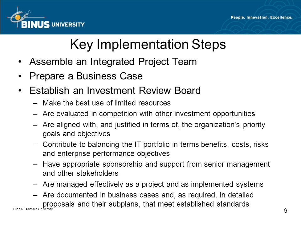 Key Implementation Steps Assemble an Integrated Project Team Prepare a Business Case Establish an Investment Review Board –Make the best use of limited resources –Are evaluated in competition with other investment opportunities –Are aligned with, and justified in terms of, the organization's priority goals and objectives –Contribute to balancing the IT portfolio in terms benefits, costs, risks and enterprise performance objectives –Have appropriate sponsorship and support from senior management and other stakeholders –Are managed effectively as a project and as implemented systems –Are documented in business cases and, as required, in detailed proposals and their subplans, that meet established standards Bina Nusantara University 9