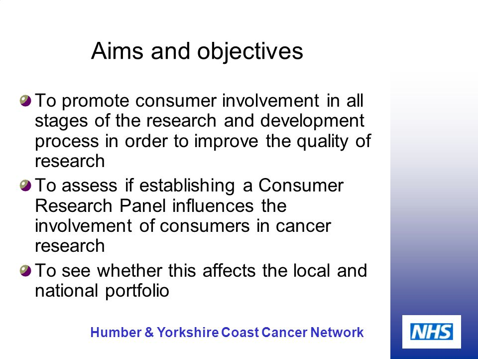 Humber & Yorkshire Coast Cancer Network Aims and objectives To promote consumer involvement in all stages of the research and development process in order to improve the quality of research To assess if establishing a Consumer Research Panel influences the involvement of consumers in cancer research To see whether this affects the local and national portfolio