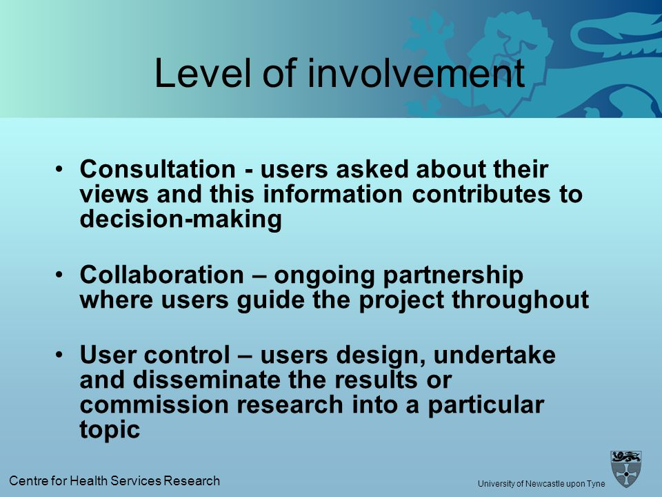Centre for Health Services Research University of Newcastle upon Tyne Level of involvement Consultation - users asked about their views and this information contributes to decision-making Collaboration – ongoing partnership where users guide the project throughout User control – users design, undertake and disseminate the results or commission research into a particular topic