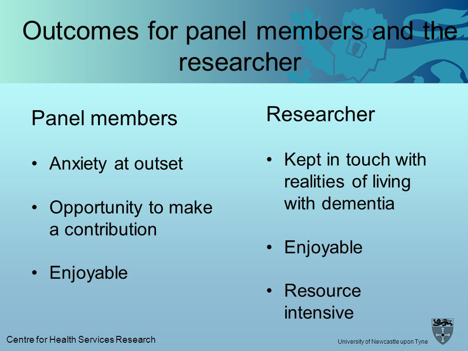 Centre for Health Services Research University of Newcastle upon Tyne Outcomes for panel members and the researcher Researcher Kept in touch with realities of living with dementia Enjoyable Resource intensive Panel members Anxiety at outset Opportunity to make a contribution Enjoyable