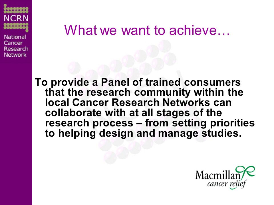 What we want to achieve… To provide a Panel of trained consumers that the research community within the local Cancer Research Networks can collaborate with at all stages of the research process – from setting priorities to helping design and manage studies.