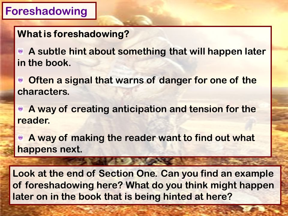 Foreshadowing What is foreshadowing? A subtle hint about something that will happen later in the book. Often a signal that warns of danger for one of