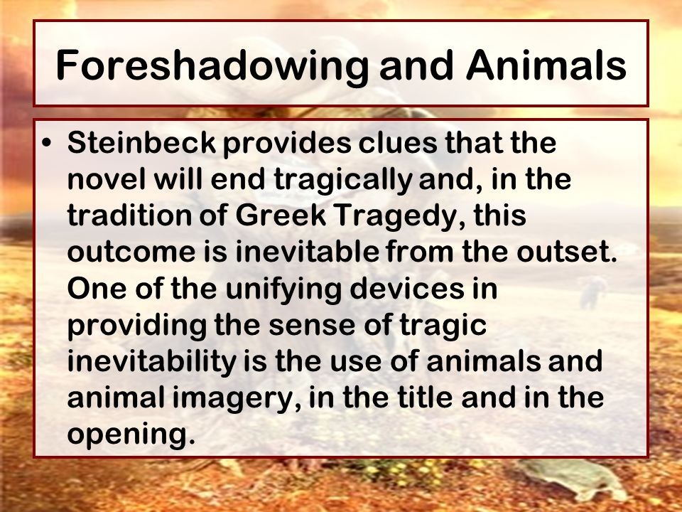 Foreshadowing and Animals Steinbeck provides clues that the novel will end tragically and, in the tradition of Greek Tragedy, this outcome is inevitab
