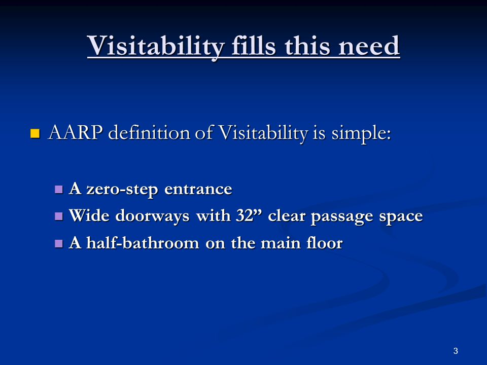 3 Visitability fills this need AARP definition of Visitability is simple: AARP definition of Visitability is simple: A zero-step entrance A zero-step entrance Wide doorways with 32 clear passage space Wide doorways with 32 clear passage space A half-bathroom on the main floor A half-bathroom on the main floor