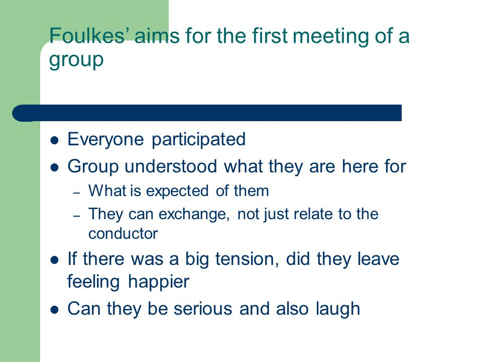 Foulkes' aims for the first meeting of a group Everyone participated Group understood what they are here for – What is expected of them – They can exc